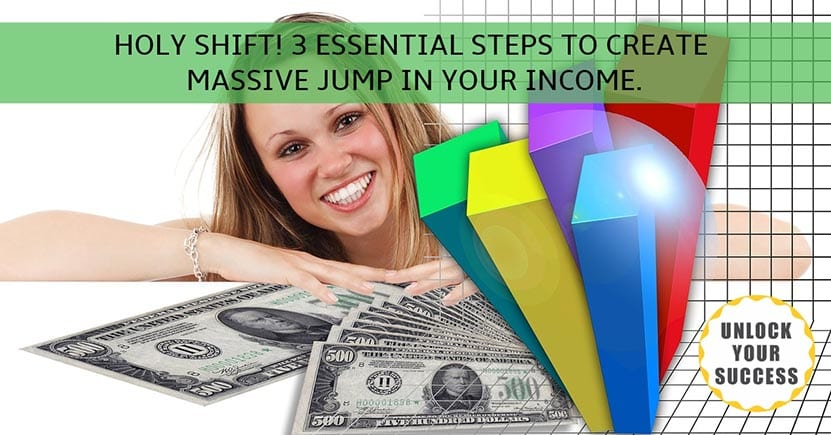 HOLY SHIFT! 3 ESSENTIAL STEPS TO CREATE MASSIVE JUMP IN YOUR INCOME.